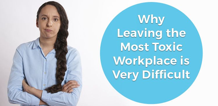 Why Leaving the Most Toxic Workplace is Very Difficult