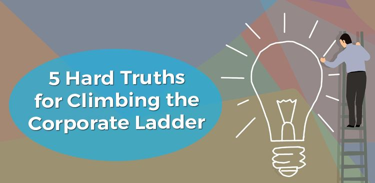 5 Hard Truths for Climbing the Corporate Ladder