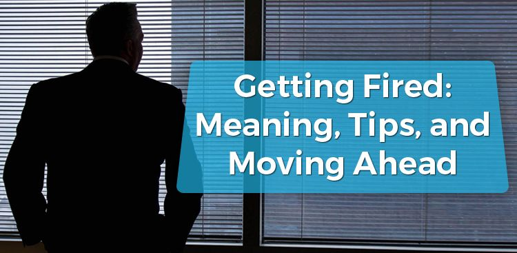 Getting Fired: Meaning, Tips, & Moving Ahead