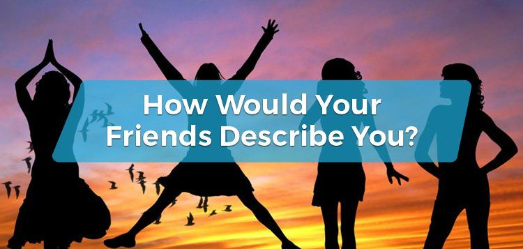 How Would Your Friends Describe You?