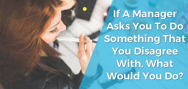 If a Manager Asks You to Do Something That You Disagree With, What Would You Do?