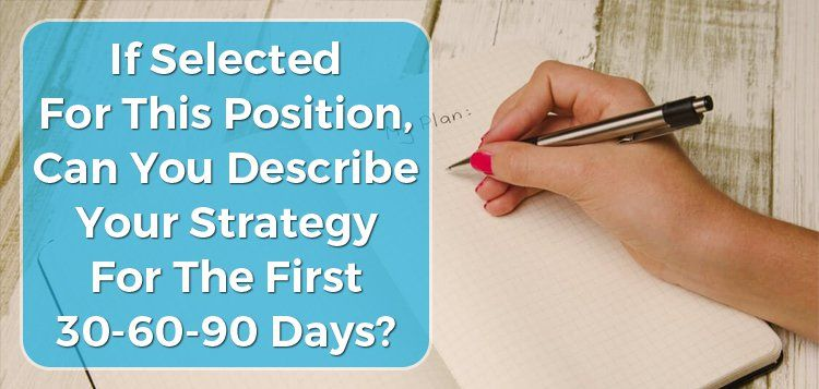 If Selected For This Position, Can You Describe Your Strategy For The First 30-60-90 Days?