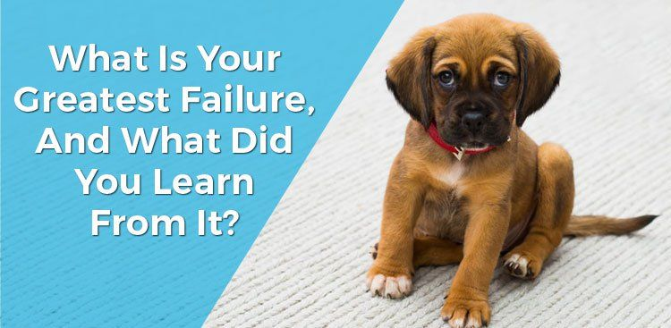 What Is Your Greatest Failure and What Did You Learn From It?