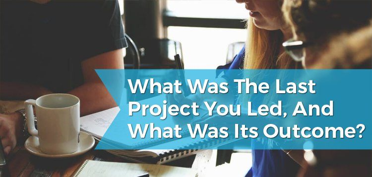 What Was the Last Project You Led, and What Was Its Outcome?