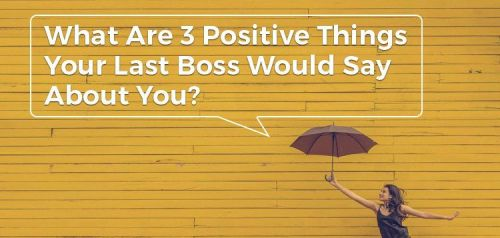 What Are 3 Positive Things Your Last Boss Would Say About You?
